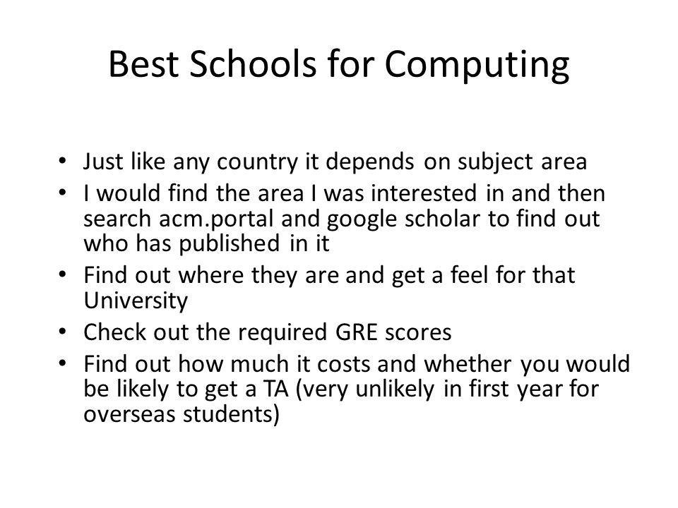 Best Schools for Computing Just like any country it depends on subject area I would find the area I was interested in and then search acm.portal and google scholar to find out who has published in it Find out where they are and get a feel for that University Check out the required GRE scores Find out how much it costs and whether you would be likely to get a TA (very unlikely in first year for overseas students)