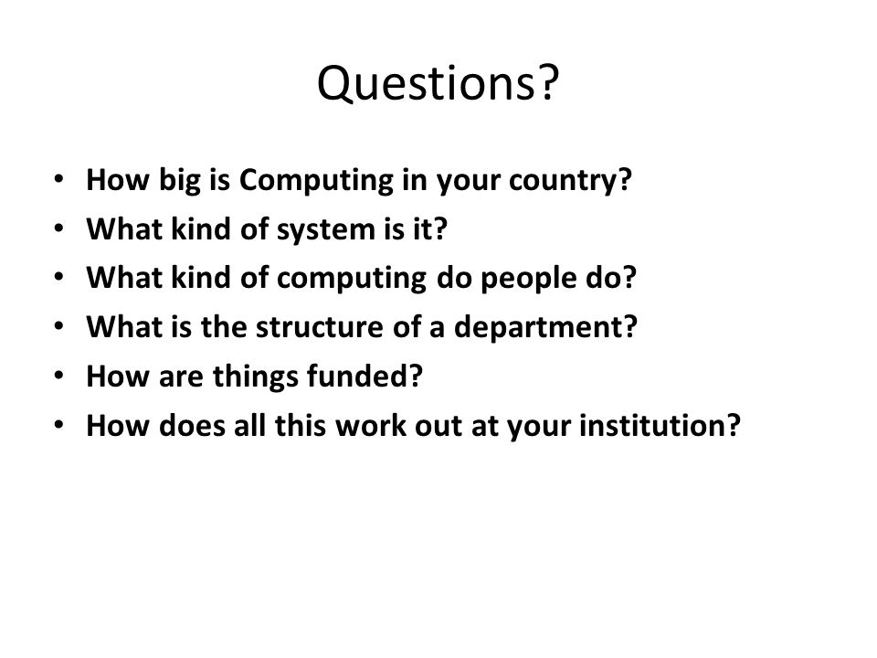 Questions. How big is Computing in your country. What kind of system is it.