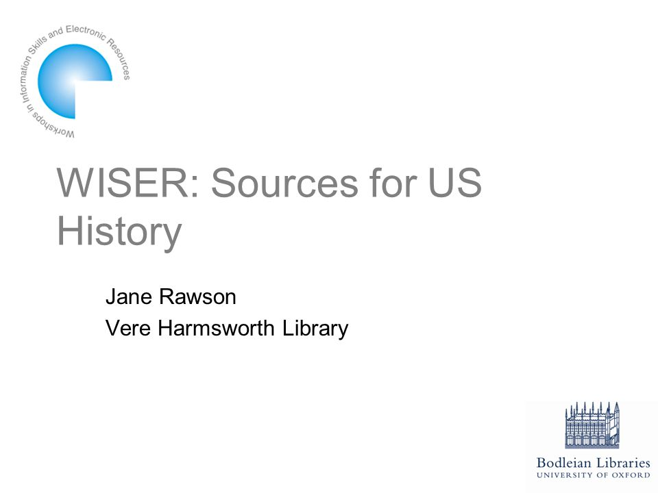 WISER: Sources for US History Jane Rawson Vere Harmsworth Library