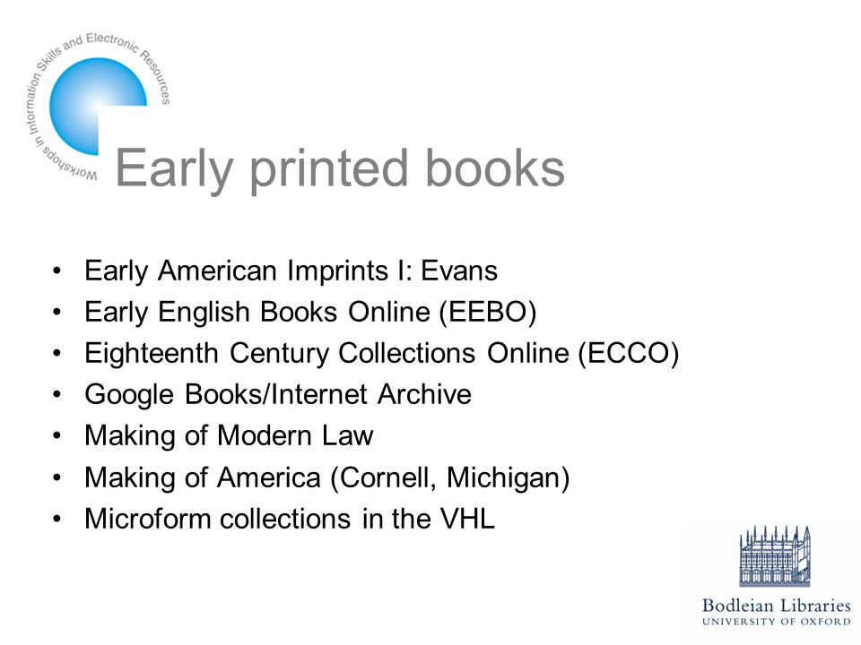 Early printed books Early American Imprints I: Evans Early English Books Online (EEBO) Eighteenth Century Collections Online (ECCO) Google Books/Internet Archive Making of Modern Law Making of America (Cornell, Michigan) Microform collections in the VHL