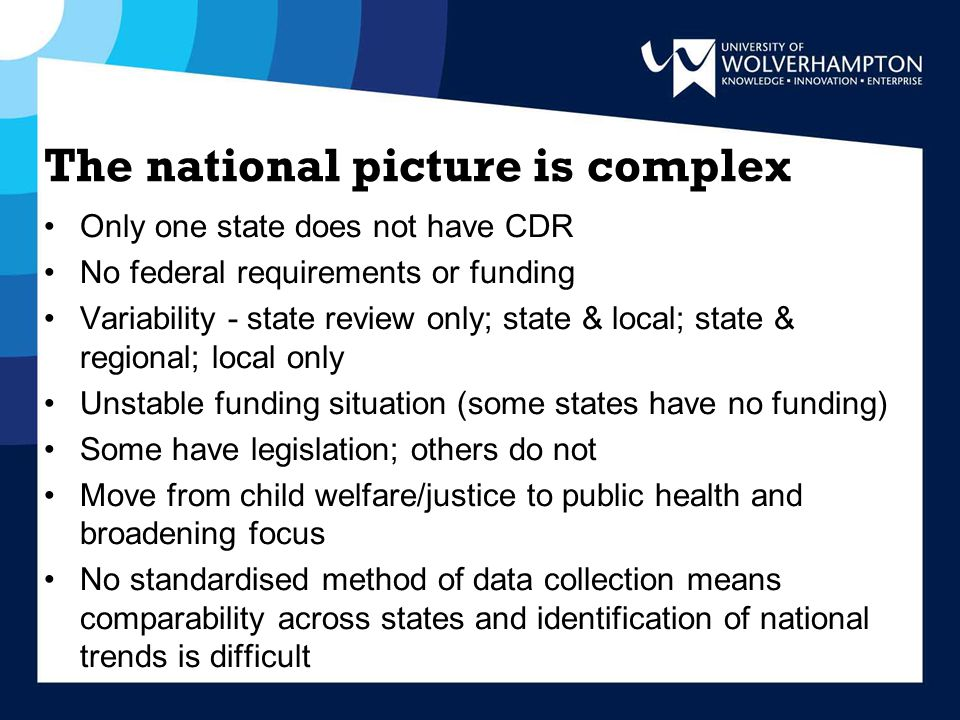 The national picture is complex Only one state does not have CDR No federal requirements or funding Variability - state review only; state & local; state & regional; local only Unstable funding situation (some states have no funding) Some have legislation; others do not Move from child welfare/justice to public health and broadening focus No standardised method of data collection means comparability across states and identification of national trends is difficult