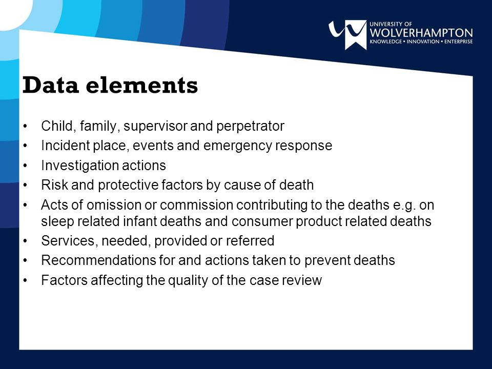 Data elements Child, family, supervisor and perpetrator Incident place, events and emergency response Investigation actions Risk and protective factors by cause of death Acts of omission or commission contributing to the deaths e.g.