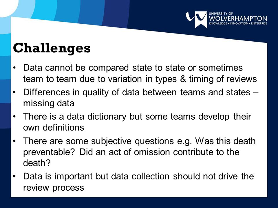 Challenges Data cannot be compared state to state or sometimes team to team due to variation in types & timing of reviews Differences in quality of data between teams and states – missing data There is a data dictionary but some teams develop their own definitions There are some subjective questions e.g.