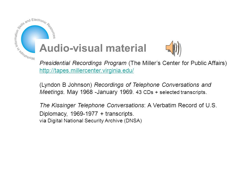 Audio-visual material Presidential Recordings Program (The Miller's Center for Public Affairs) http://tapes.millercenter.virginia.edu/ http://tapes.millercenter.virginia.edu/ (Lyndon B Johnson) Recordings of Telephone Conversations and Meetings.
