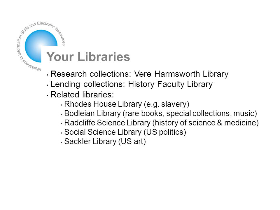 Your Libraries Research collections: Vere Harmsworth Library Lending collections: History Faculty Library Related libraries: Rhodes House Library (e.g.