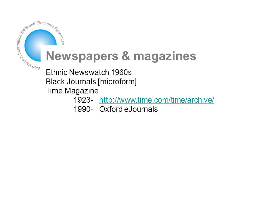 Newspapers & magazines Ethnic Newswatch 1960s- Black Journals [microform] Time Magazine 1923- http://www.time.com/time/archive/http://www.time.com/time/archive/ 1990- Oxford eJournals