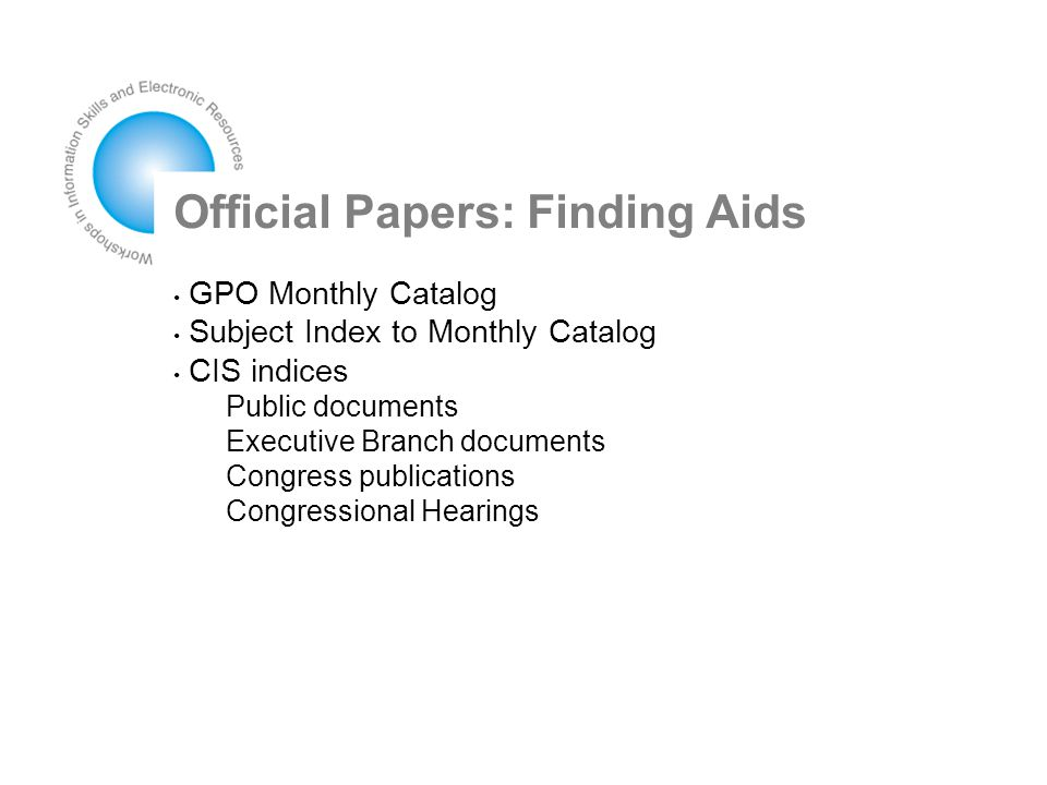 Official Papers: Finding Aids GPO Monthly Catalog Subject Index to Monthly Catalog CIS indices Public documents Executive Branch documents Congress publications Congressional Hearings