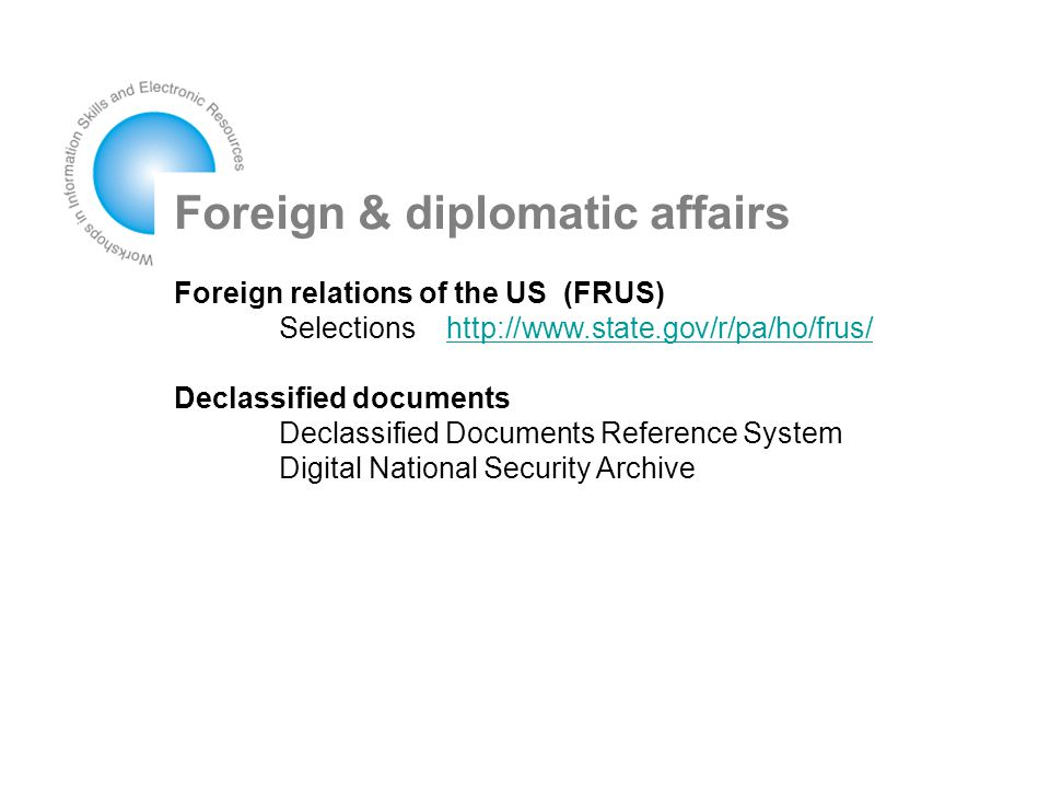 Foreign & diplomatic affairs Foreign relations of the US (FRUS) Selections http://www.state.gov/r/pa/ho/frus/http://www.state.gov/r/pa/ho/frus/ Declassified documents Declassified Documents Reference System Digital National Security Archive
