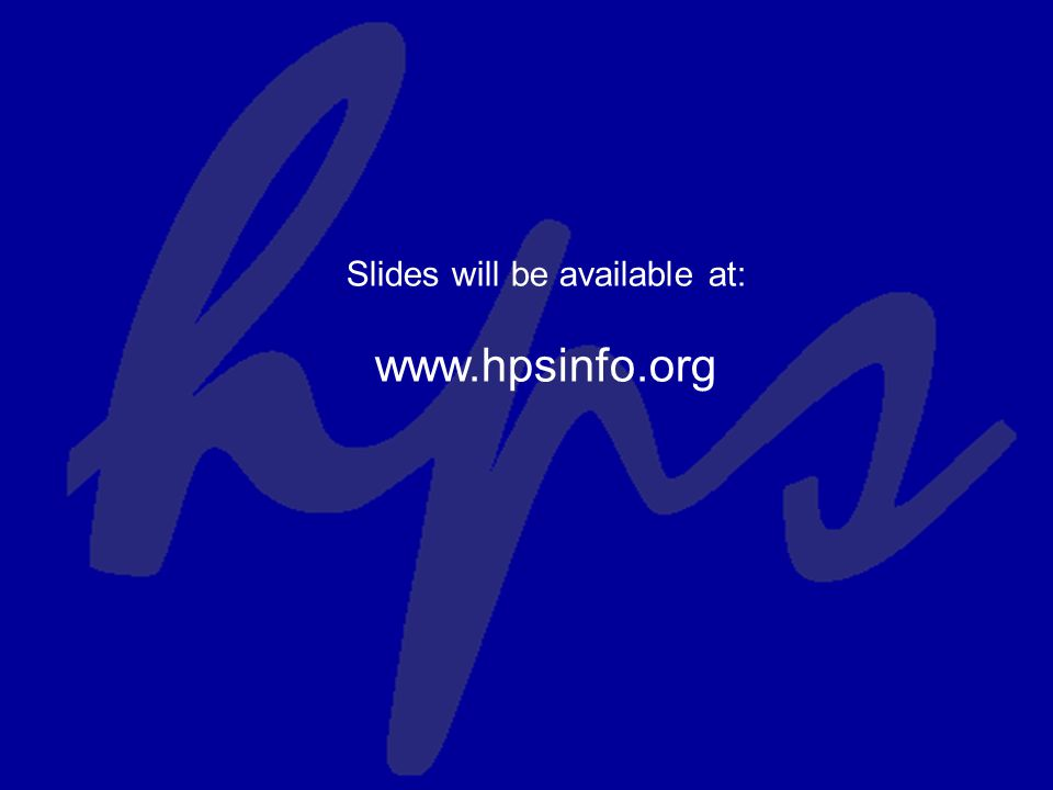 Slides will be available at: www.hpsinfo.org