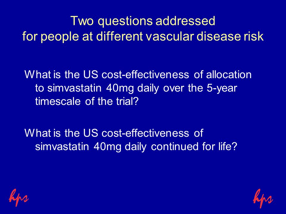 Two questions addressed for people at different vascular disease risk What is the US cost-effectiveness of allocation to simvastatin 40mg daily over the 5-year timescale of the trial.