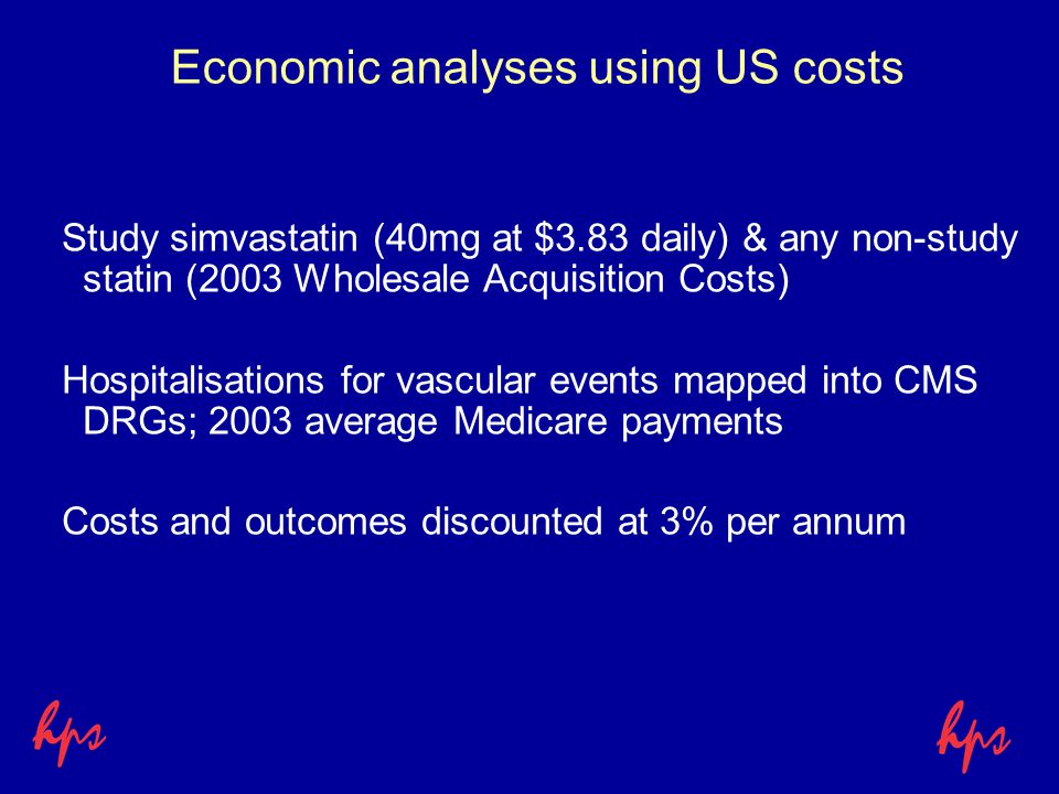 Economic analyses using US costs Study simvastatin (40mg at $3.83 daily) & any non-study statin (2003 Wholesale Acquisition Costs) Hospitalisations for vascular events mapped into CMS DRGs; 2003 average Medicare payments Costs and outcomes discounted at 3% per annum