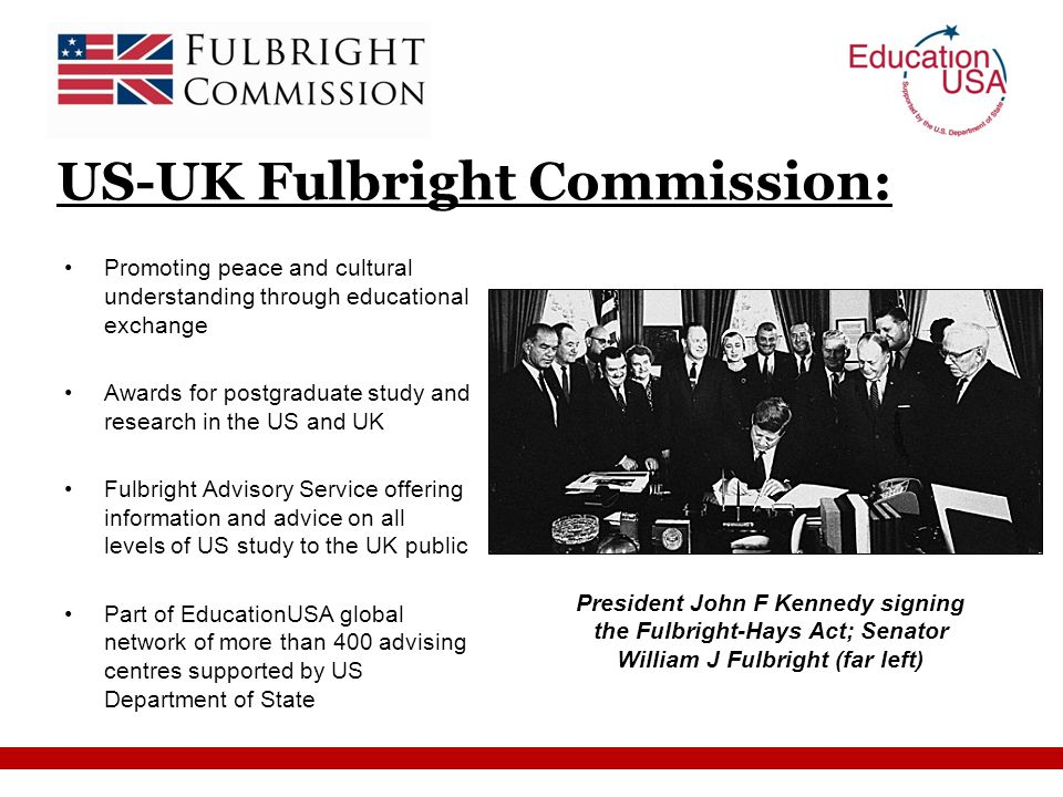 Promoting peace and cultural understanding through educational exchange Awards for postgraduate study and research in the US and UK Fulbright Advisory Service offering information and advice on all levels of US study to the UK public Part of EducationUSA global network of more than 400 advising centres supported by US Department of State US-UK Fulbright Commission: President John F Kennedy signing the Fulbright-Hays Act; Senator William J Fulbright (far left)