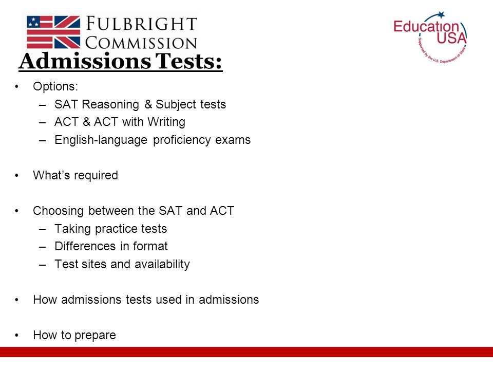 Admissions Tests: Options: –SAT Reasoning & Subject tests –ACT & ACT with Writing –English-language proficiency exams What's required Choosing between the SAT and ACT –Taking practice tests –Differences in format –Test sites and availability How admissions tests used in admissions How to prepare