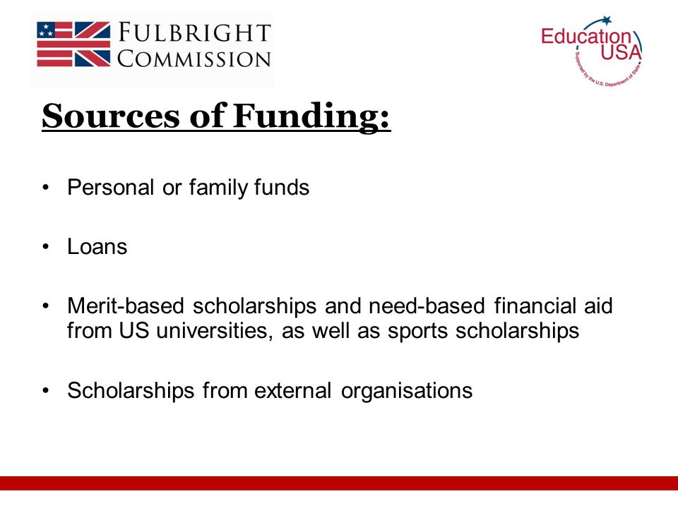 Sources of Funding: Personal or family funds Loans Merit-based scholarships and need-based financial aid from US universities, as well as sports scholarships Scholarships from external organisations