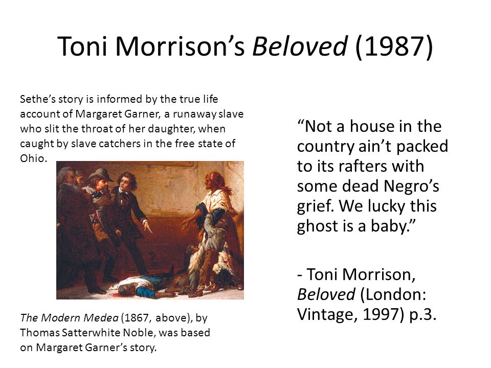 Toni Morrison's Beloved (1987) Not a house in the country ain't packed to its rafters with some dead Negro's grief.
