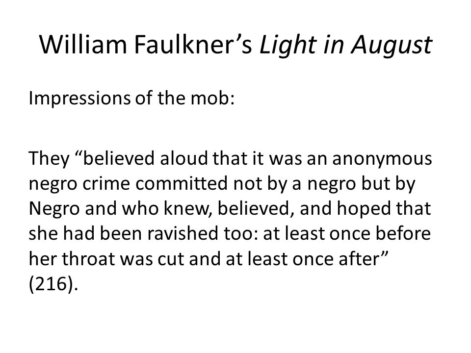 William Faulkner's Light in August Impressions of the mob: They believed aloud that it was an anonymous negro crime committed not by a negro but by Negro and who knew, believed, and hoped that she had been ravished too: at least once before her throat was cut and at least once after (216).
