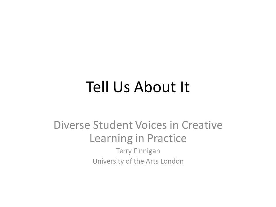 Tell Us About It Diverse Student Voices in Creative Learning in Practice Terry Finnigan University of the Arts London