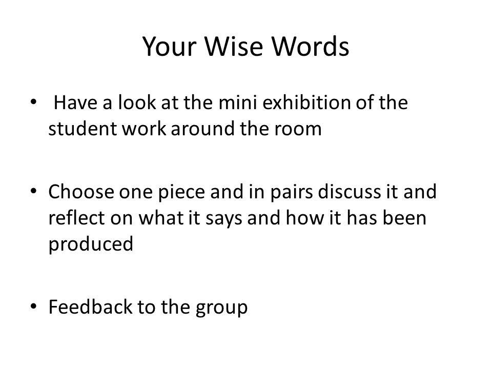 Your Wise Words Have a look at the mini exhibition of the student work around the room Choose one piece and in pairs discuss it and reflect on what it