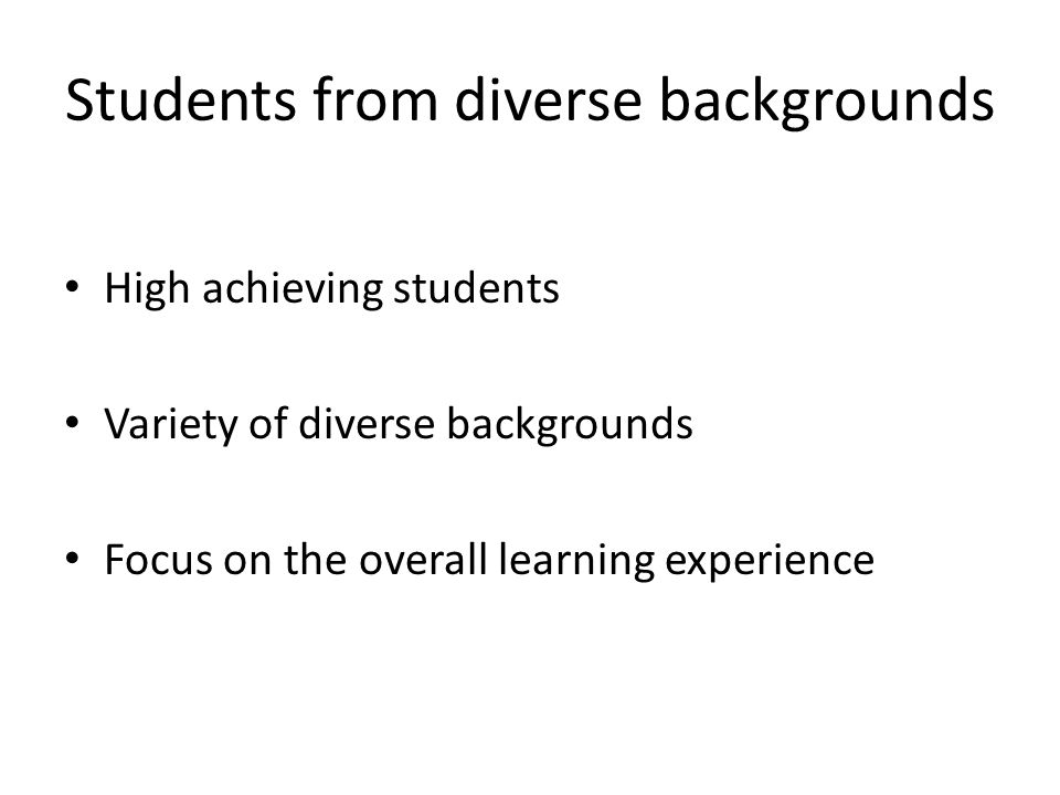 Students from diverse backgrounds High achieving students Variety of diverse backgrounds Focus on the overall learning experience