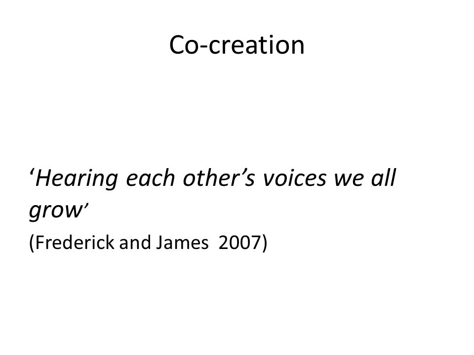 Co-creation 'Hearing each other's voices we all grow ' (Frederick and James 2007)