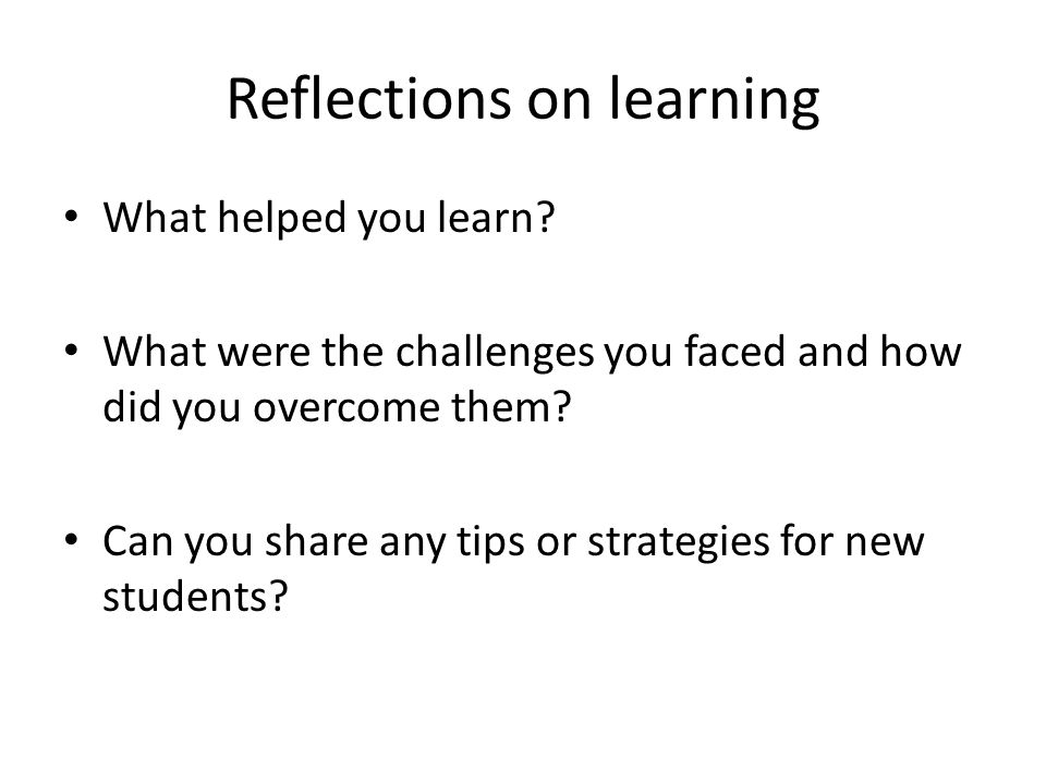 Reflections on learning What helped you learn? What were the challenges you faced and how did you overcome them? Can you share any tips or strategies