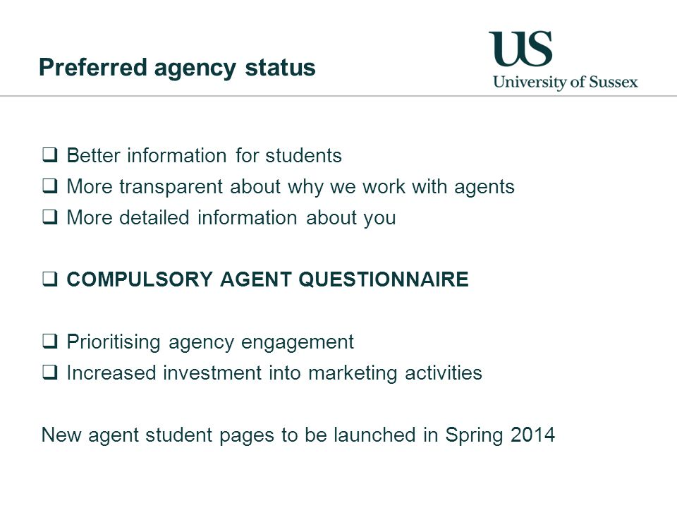 Preferred agency status  Better information for students  More transparent about why we work with agents  More detailed information about you  COMPULSORY AGENT QUESTIONNAIRE  Prioritising agency engagement  Increased investment into marketing activities New agent student pages to be launched in Spring 2014