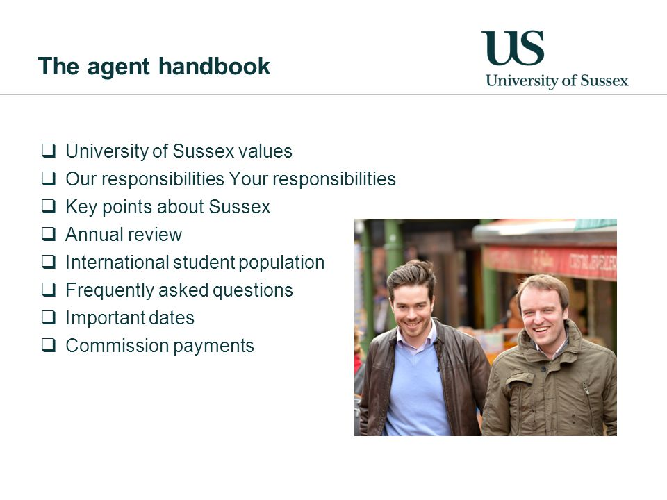 The agent handbook  University of Sussex values  Our responsibilities Your responsibilities  Key points about Sussex  Annual review  International student population  Frequently asked questions  Important dates  Commission payments