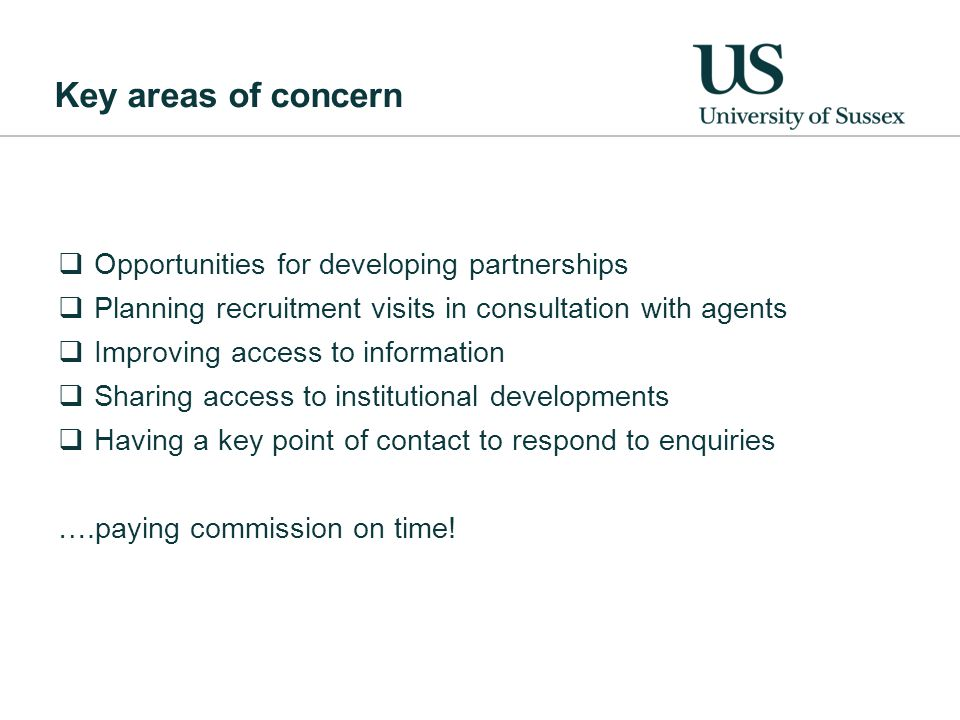 Key areas of concern  Opportunities for developing partnerships  Planning recruitment visits in consultation with agents  Improving access to information  Sharing access to institutional developments  Having a key point of contact to respond to enquiries ….paying commission on time!