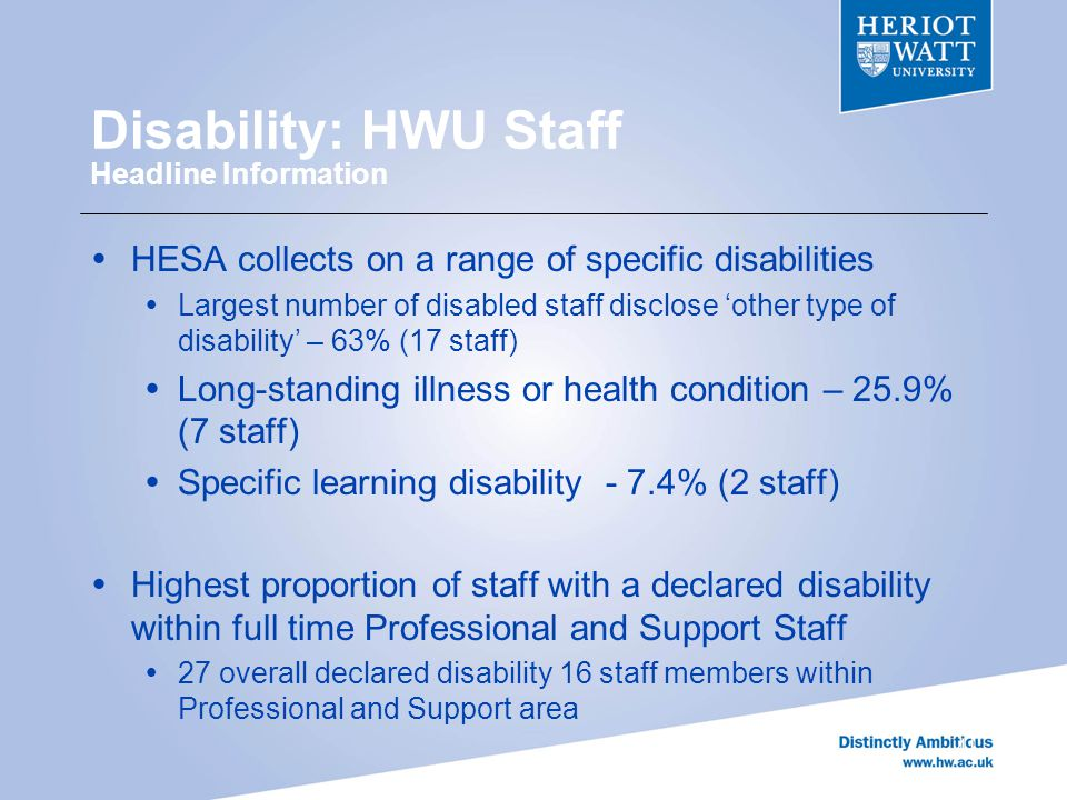 Disability: HWU Staff Headline Information 41  HESA collects on a range of specific disabilities  Largest number of disabled staff disclose 'other type of disability' – 63% (17 staff)  Long-standing illness or health condition – 25.9% (7 staff)  Specific learning disability - 7.4% (2 staff)  Highest proportion of staff with a declared disability within full time Professional and Support Staff  27 overall declared disability 16 staff members within Professional and Support area