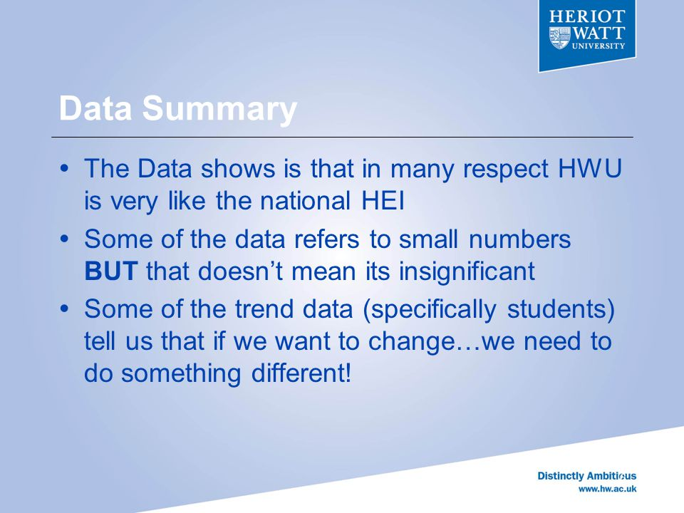 Data Summary  The Data shows is that in many respect HWU is very like the national HEI  Some of the data refers to small numbers BUT that doesn't mean its insignificant  Some of the trend data (specifically students) tell us that if we want to change…we need to do something different.