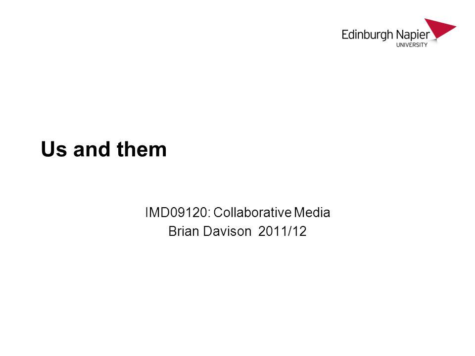 Us and them IMD09120: Collaborative Media Brian Davison 2011/12