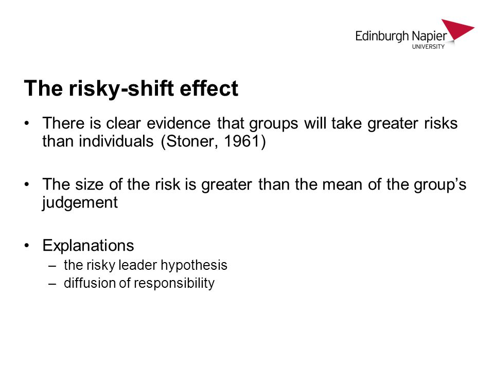 The risky-shift effect There is clear evidence that groups will take greater risks than individuals (Stoner, 1961) The size of the risk is greater than the mean of the group's judgement Explanations –the risky leader hypothesis –diffusion of responsibility