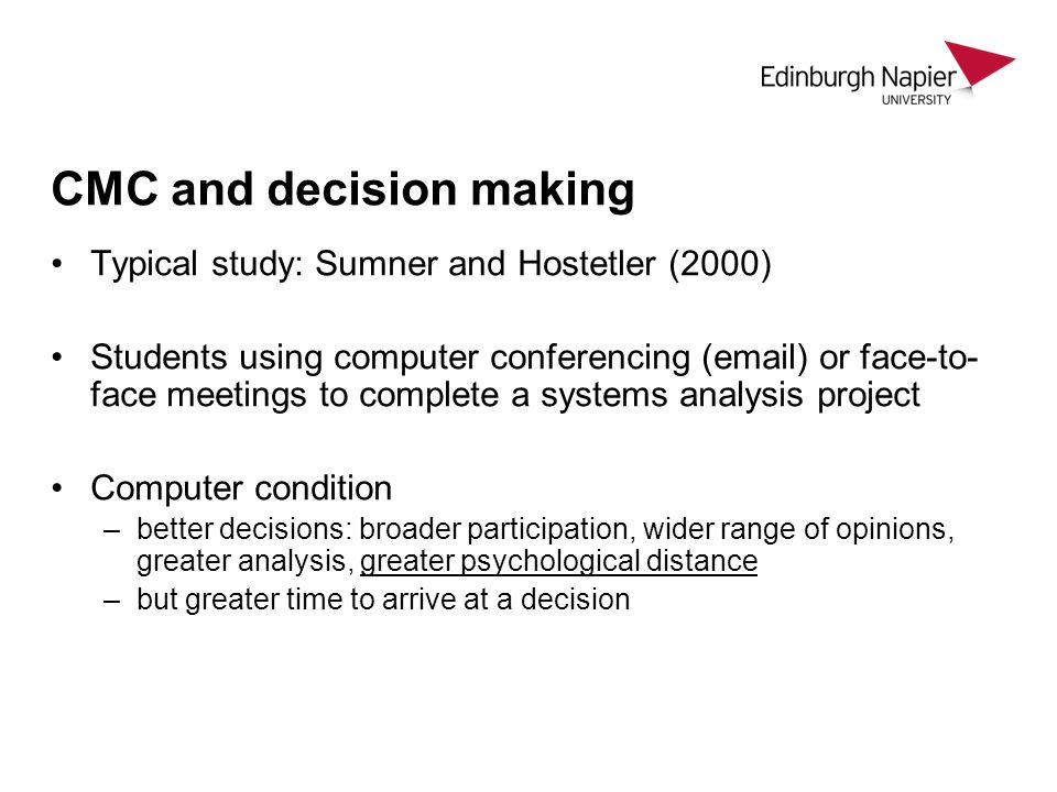 CMC and decision making Typical study: Sumner and Hostetler (2000) Students using computer conferencing (email) or face-to- face meetings to complete a systems analysis project Computer condition –better decisions: broader participation, wider range of opinions, greater analysis, greater psychological distance –but greater time to arrive at a decision
