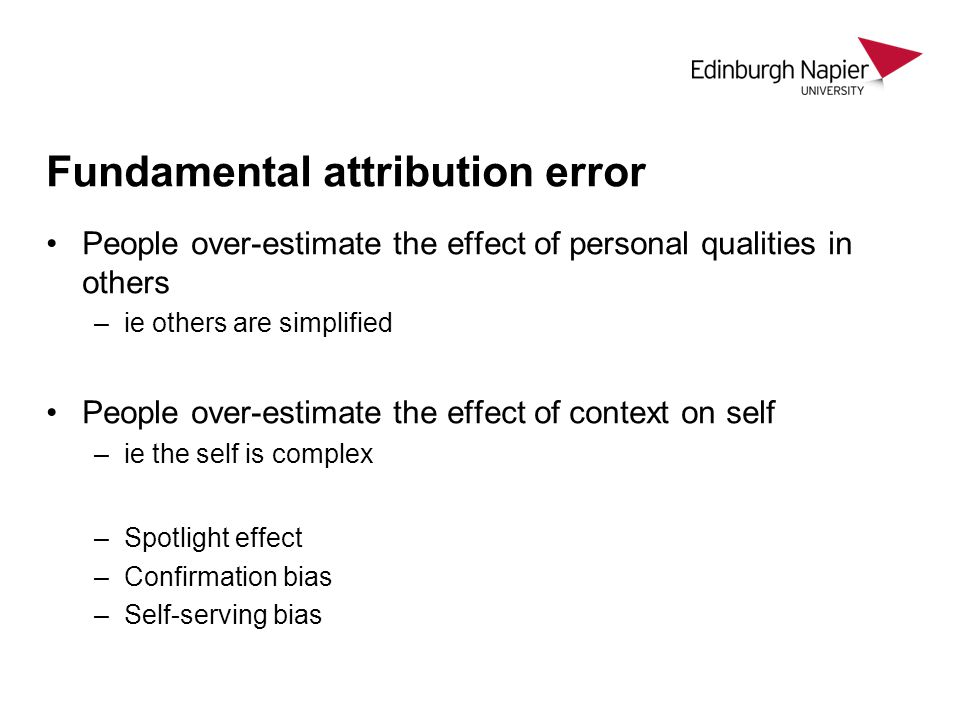 Fundamental attribution error People over-estimate the effect of personal qualities in others –ie others are simplified People over-estimate the effect of context on self –ie the self is complex –Spotlight effect –Confirmation bias –Self-serving bias