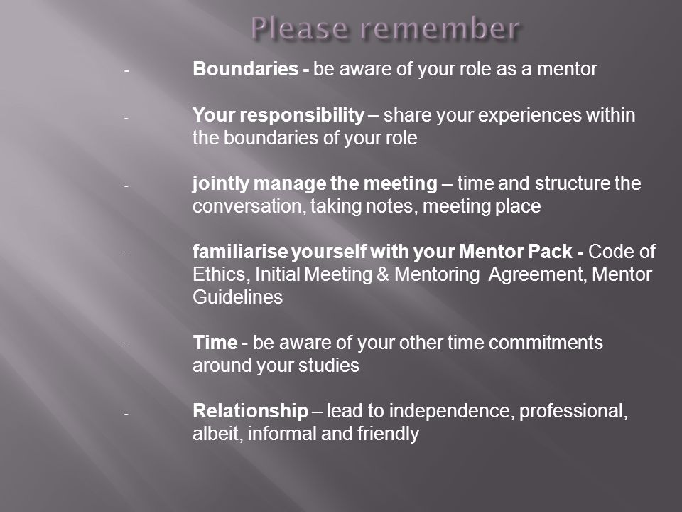 - Boundaries - be aware of your role as a mentor - Your responsibility – share your experiences within the boundaries of your role - jointly manage th