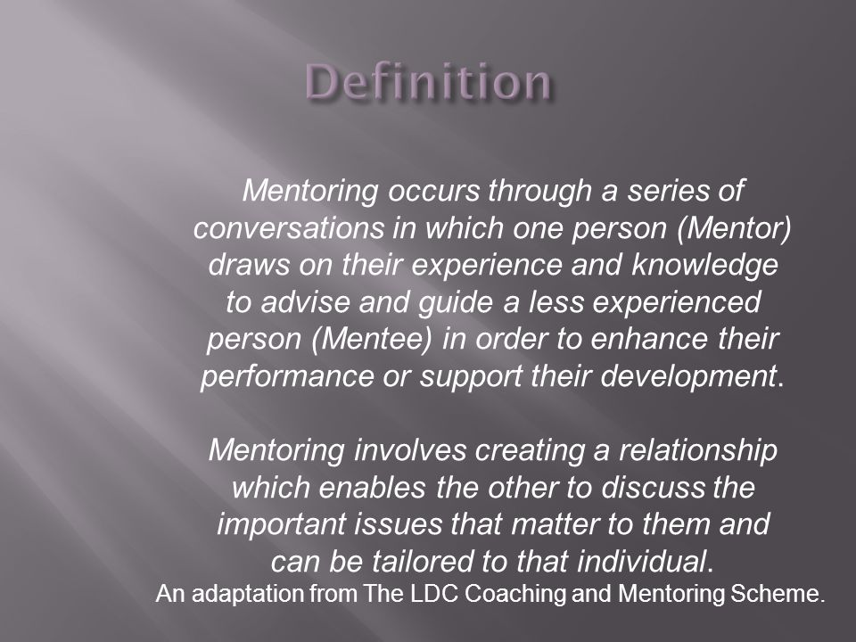 Mentoring occurs through a series of conversations in which one person (Mentor) draws on their experience and knowledge to advise and guide a less exp