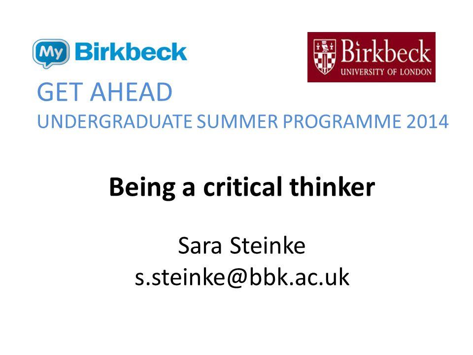GET AHEAD UNDERGRADUATE SUMMER PROGRAMME 2014 Being a critical thinker Sara Steinke s.steinke@bbk.ac.uk