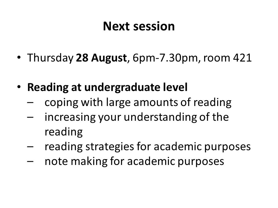 Next session Thursday 28 August, 6pm-7.30pm, room 421 Reading at undergraduate level –coping with large amounts of reading –increasing your understanding of the reading –reading strategies for academic purposes –note making for academic purposes