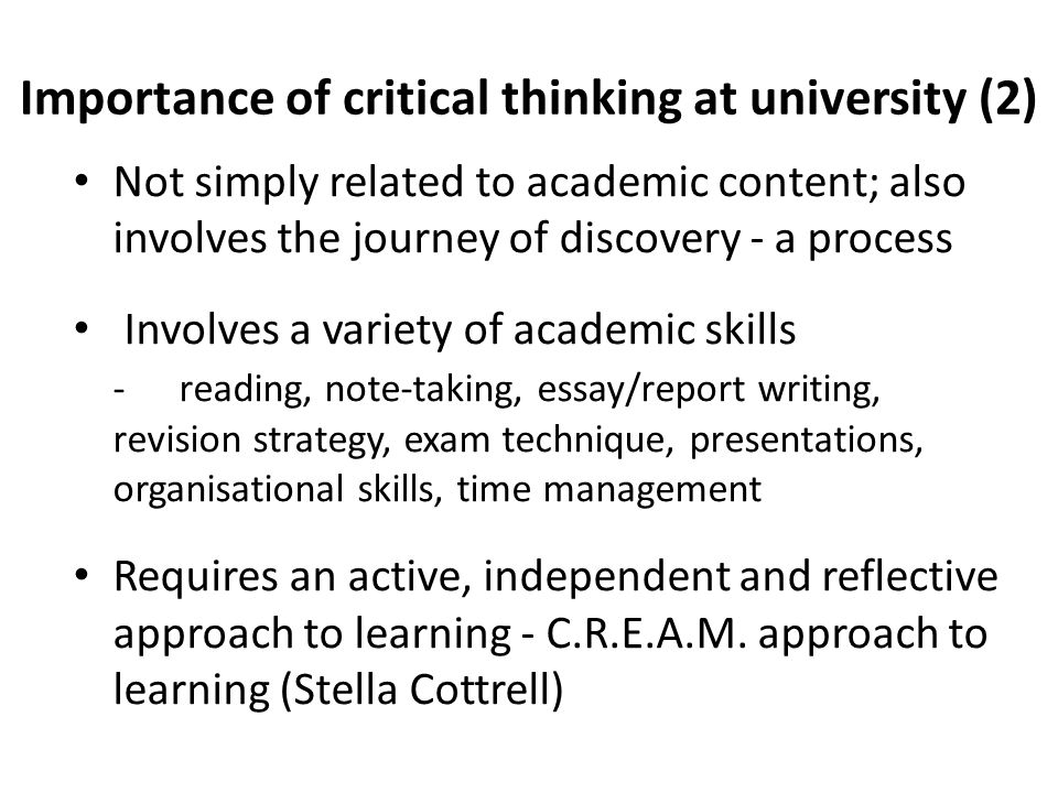 Importance of critical thinking at university (2) Not simply related to academic content; also involves the journey of discovery - a process Involves a variety of academic skills - reading, note-taking, essay/report writing, revision strategy, exam technique, presentations, organisational skills, time management Requires an active, independent and reflective approach to learning - C.R.E.A.M.