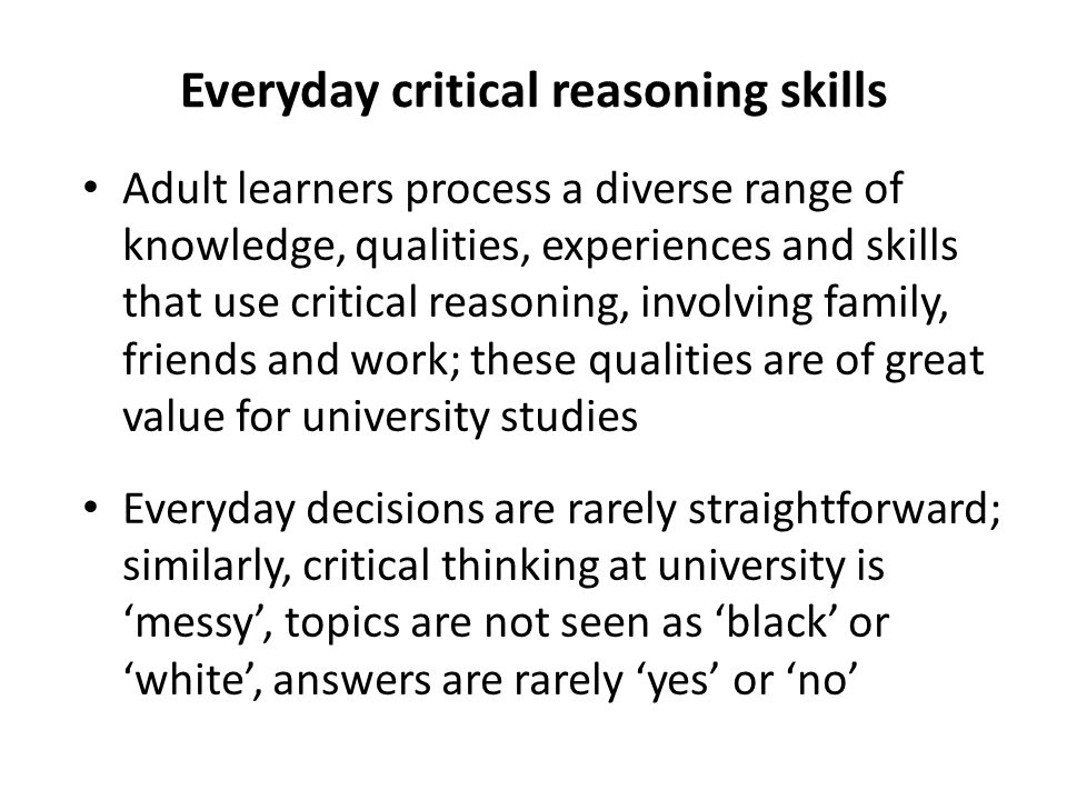 Everyday critical reasoning skills Adult learners process a diverse range of knowledge, qualities, experiences and skills that use critical reasoning, involving family, friends and work; these qualities are of great value for university studies Everyday decisions are rarely straightforward; similarly, critical thinking at university is 'messy', topics are not seen as 'black' or 'white', answers are rarely 'yes' or 'no'