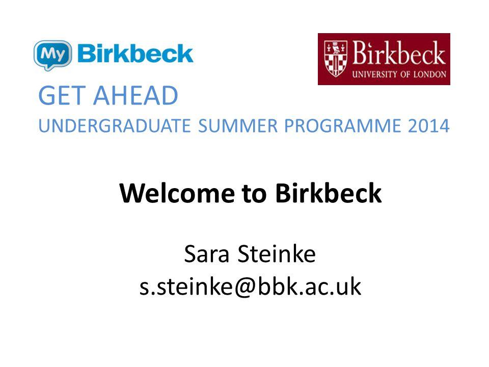 GET AHEAD UNDERGRADUATE SUMMER PROGRAMME 2014 Welcome to Birkbeck Sara Steinke s.steinke@bbk.ac.uk