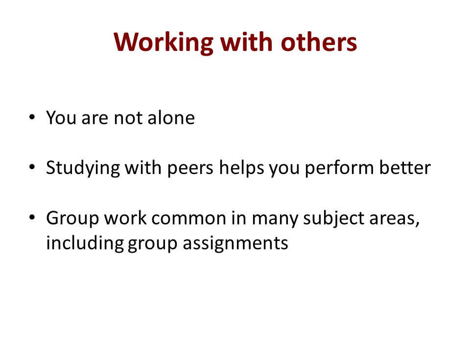 Working with others You are not alone Studying with peers helps you perform better Group work common in many subject areas, including group assignments