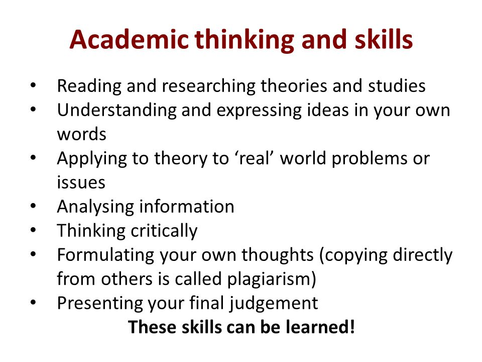 Academic thinking and skills Reading and researching theories and studies Understanding and expressing ideas in your own words Applying to theory to 'real' world problems or issues Analysing information Thinking critically Formulating your own thoughts (copying directly from others is called plagiarism) Presenting your final judgement These skills can be learned!