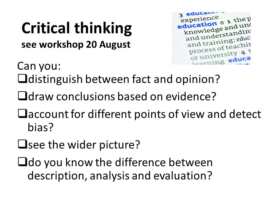 Critical thinking see workshop 20 August Can you:  distinguish between fact and opinion.