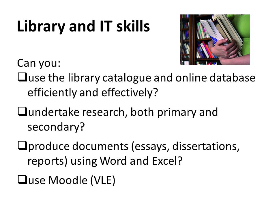 Library and IT skills Can you:  use the library catalogue and online database efficiently and effectively.