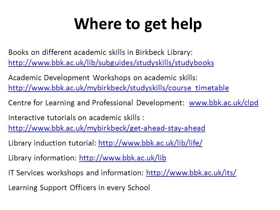 Where to get help Books on different academic skills in Birkbeck Library: http://www.bbk.ac.uk/lib/subguides/studyskills/studybooks Academic Development Workshops on academic skills: http://www.bbk.ac.uk/mybirkbeck/studyskills/course_timetable Centre for Learning and Professional Development: www.bbk.ac.uk/clpdwww.bbk.ac.uk/clpd Interactive tutorials on academic skills : http://www.bbk.ac.uk/mybirkbeck/get-ahead-stay-ahead Library induction tutorial: http://www.bbk.ac.uk/lib/life/http://www.bbk.ac.uk/lib/life/ Library information: http://www.bbk.ac.uk/libhttp://www.bbk.ac.uk/lib IT Services workshops and information: http://www.bbk.ac.uk/its/http://www.bbk.ac.uk/its/ Learning Support Officers in every School