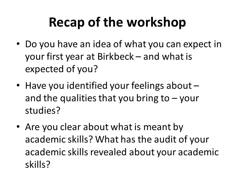 Recap of the workshop Do you have an idea of what you can expect in your first year at Birkbeck – and what is expected of you.