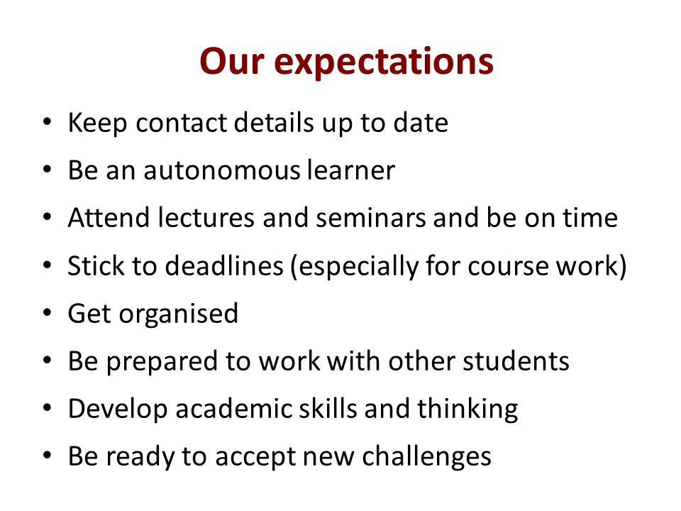 Our expectations Keep contact details up to date Be an autonomous learner Attend lectures and seminars and be on time Stick to deadlines (especially for course work) Get organised Be prepared to work with other students Develop academic skills and thinking Be ready to accept new challenges