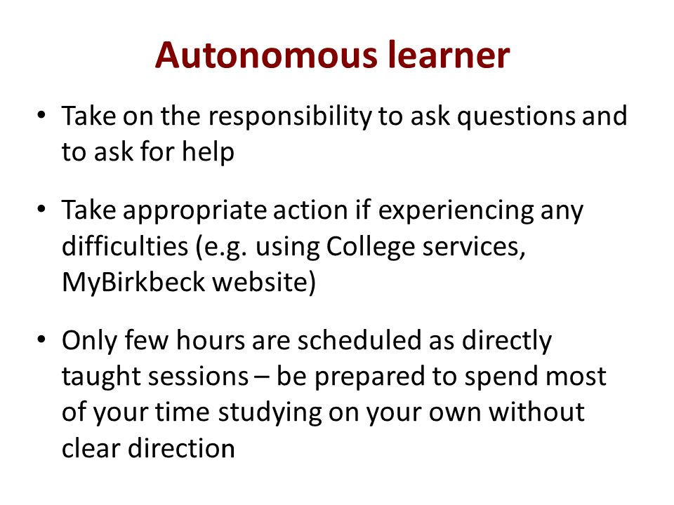 Autonomous learner Take on the responsibility to ask questions and to ask for help Take appropriate action if experiencing any difficulties (e.g.
