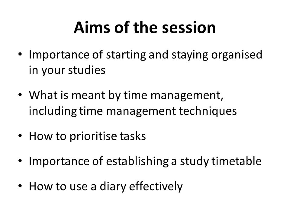 Aims of the session Importance of starting and staying organised in your studies What is meant by time management, including time management technique